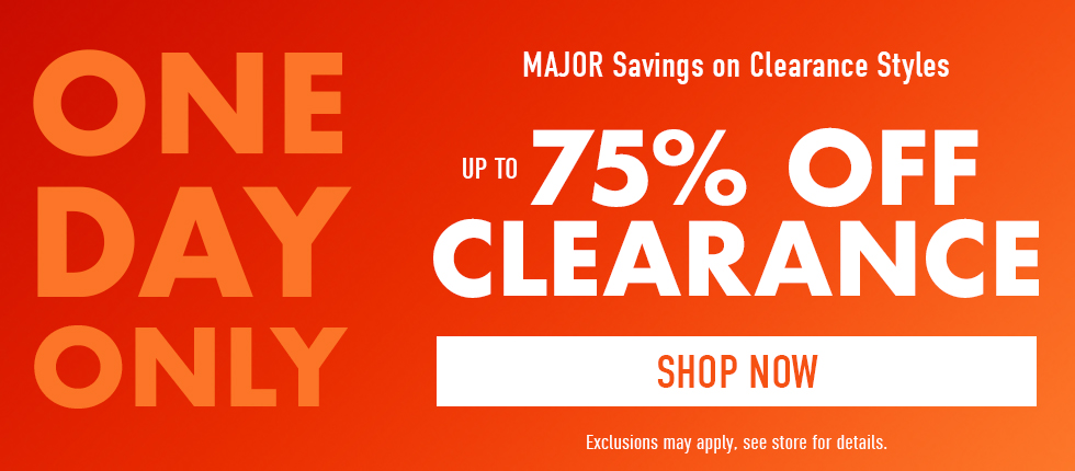 One day only: major savings on clearance styles. Up to 75% off clearance. Exclusions may apply. See store for details. Click to shop now.